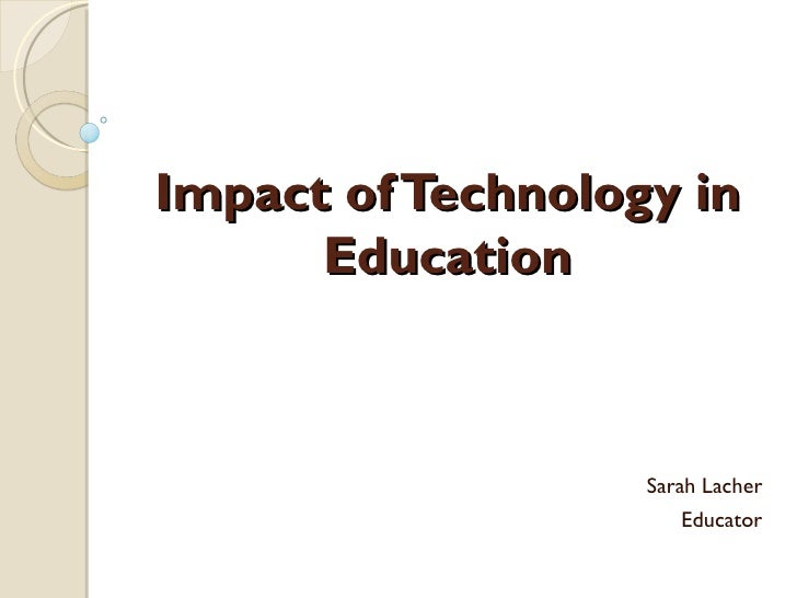 Impact of Technology in Education Sarah Lacher Educator