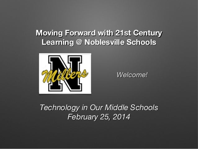 Moving Forward with 21st Century Learning @ Noblesville Schools  Welcome!  Technology in Our Middle Schools February 25, 2...