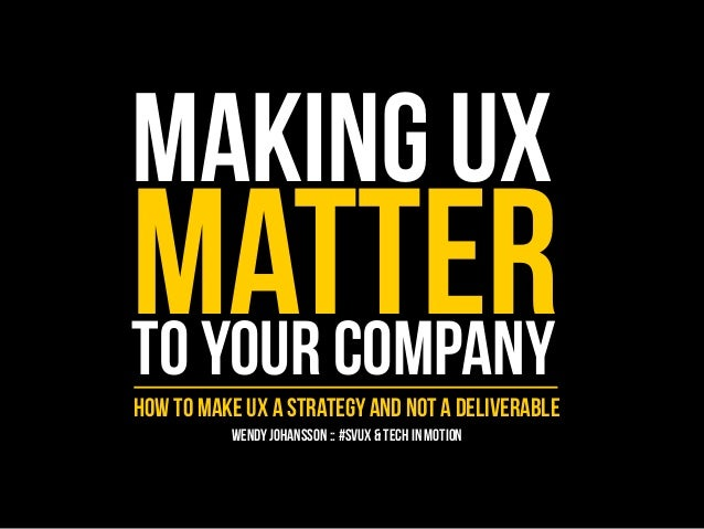MAKING UX  MATTER TO YOUR COMPANY  HOW TO MAKE UX A STRATEGY AND NOT A DELIVERABLE  WENDY JOHANSSON :: #SVUX & TECH IN MOT...