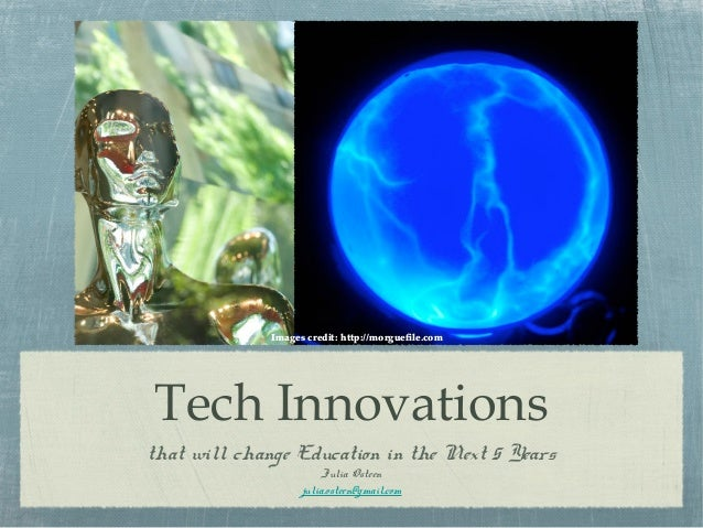Tech Innovationsthat will change Education in the Next 5 YearsJulia Osteenjulia.osteen@gmail.comImages credit: http://morg...
