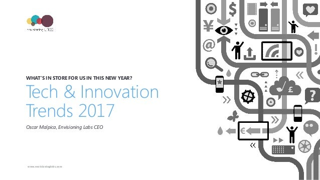 Tech & Innovation Trends 2017 WHAT'S IN STORE FOR US IN THIS NEW YEAR? Oscar Malpica, Envisioning Labs CEO www.envisioning...
