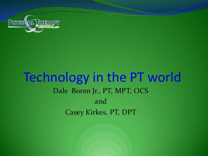Dale  Boren Jr., PT, MPT, OCS<br />and<br />Casey Kirkes, PT, DPT<br />Technology in the PT world<br />