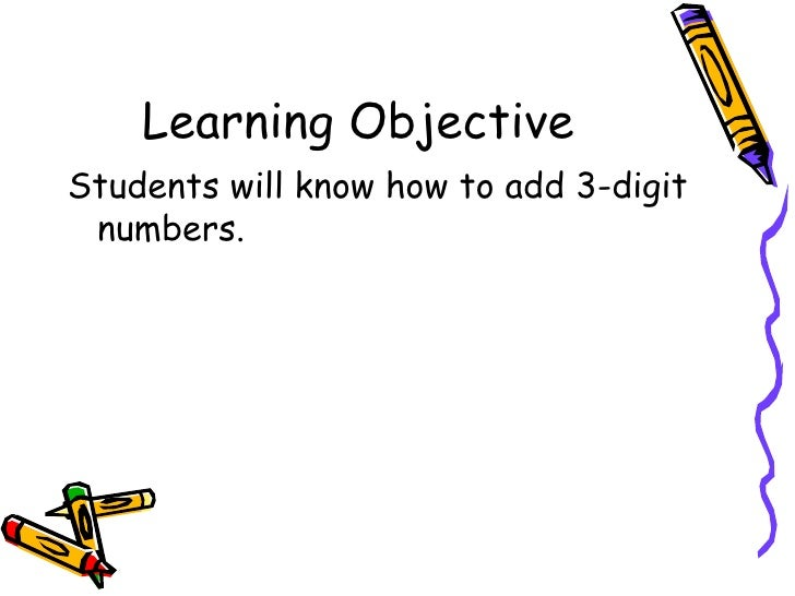Learning Objective <ul><li>Students will know how to add 3-digit numbers. </li></ul>