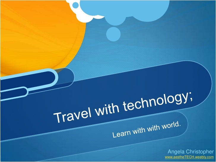 Learn with with world.<br />Travel with technology;<br />Angela Christopher<br />www.aestheTECH.weebly.com<br />