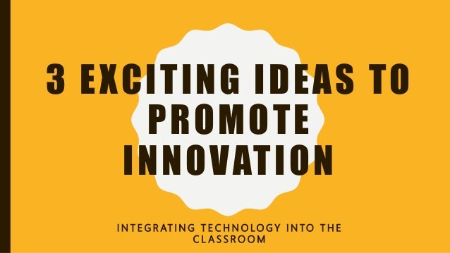 3 EXCITING IDEAS TO PROMOTE INNOVATION I N T E G R AT I N G T E C H N O LO G Y I N TO T H E C L A S S R O O M