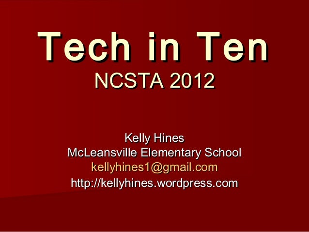 Tech in Ten     NCSTA 2012             Kelly Hines McLeansville Elementary School     kellyhines1@gmail.com http://kellyhi...