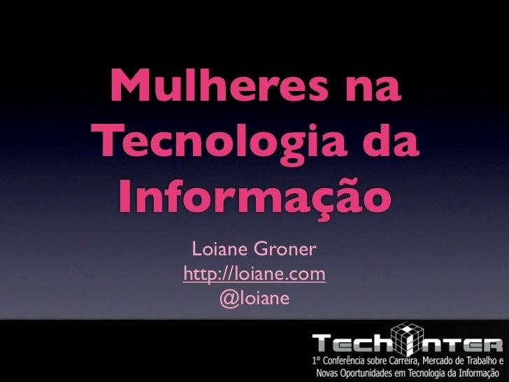 Mulheres naTecnologia da Informação    Loiane Groner   http://loiane.com       @loiane