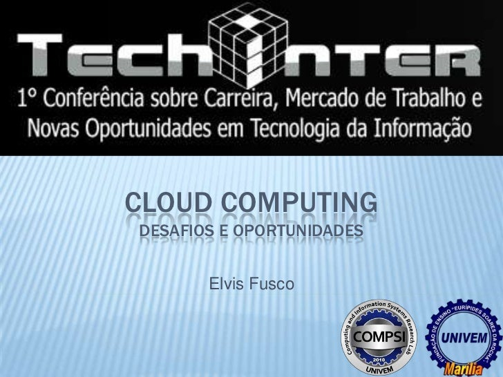 CLOUD COMPUTINGDESAFIOS E OPORTUNIDADES       Elvis Fusco