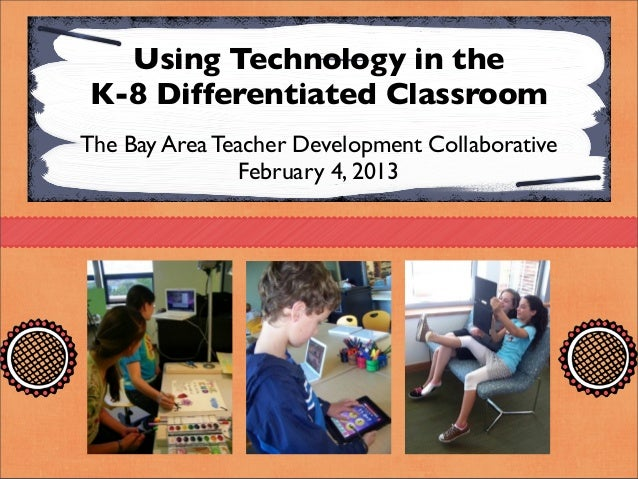 Using Technology in theK-8 Differentiated ClassroomThe Bay Area Teacher Development Collaborative                February ...