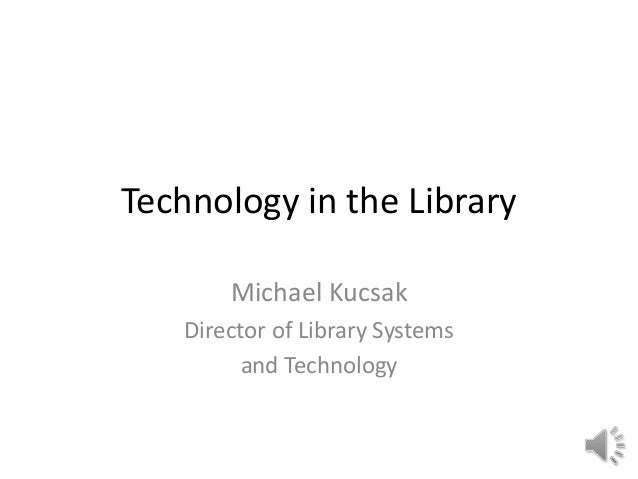 Technology in the Library Michael Kucsak Director of Library Systems and Technology