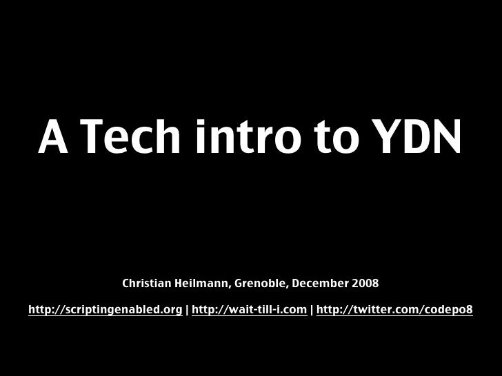 A Tech intro to YDN                   Christian Heilmann, Grenoble, December 2008  http://scriptingenabled.org | http://wa...