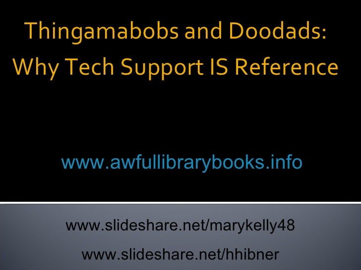 Thingamabobs and Doodads: Why Tech Support IS Reference Mary Kelly & Holly Hibner  www.awfullibrarybooks.info www.slidesha...