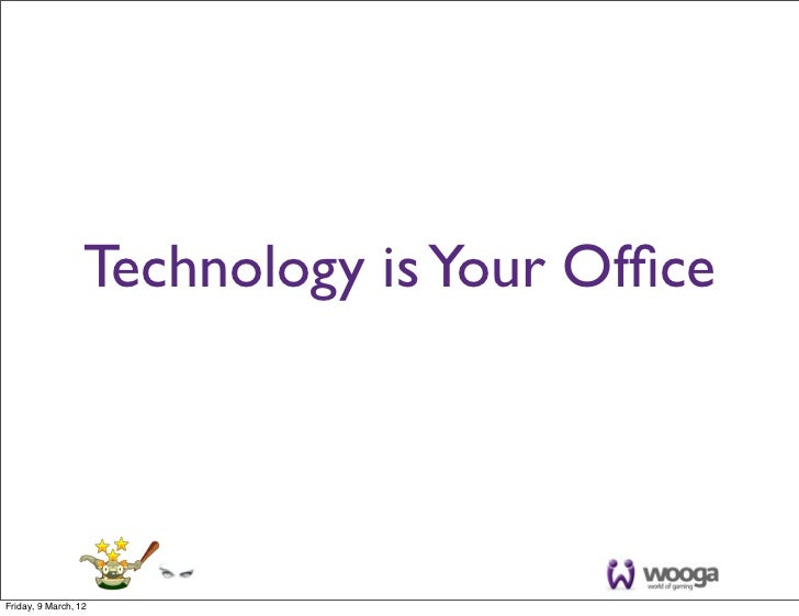 Technology is Your OfficeFriday, 9 March, 12