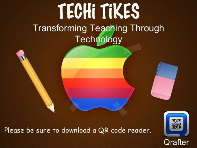 TECHi TiKES Transforming Teaching Through Technology Please be sure to download a QR code reader. Qrafter