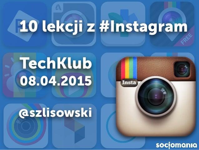 10 lekcji z #Instagram TechKlub 08.04.2015 @szlisowski