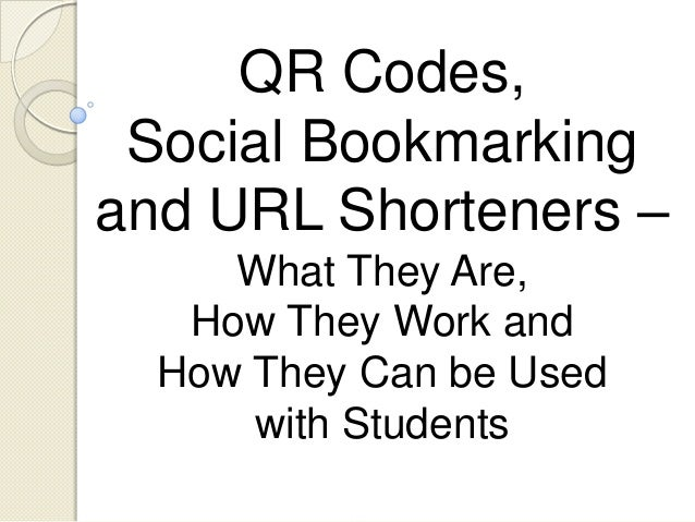 QR Codes, Social Bookmarkingand URL Shorteners –     What They Are,   How They Work and  How They Can be Used      with St...