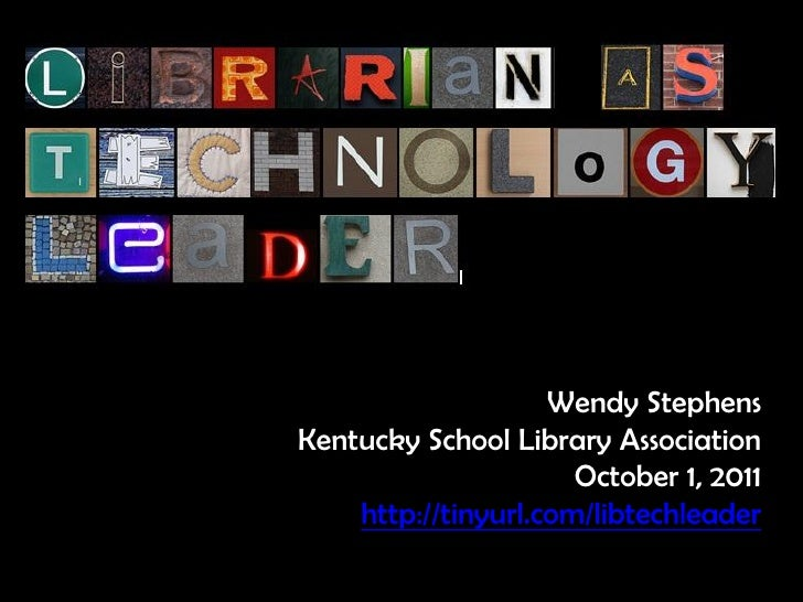 Wendy StephensKentucky School Library Association                      October 1, 2011    http://tinyurl.com/libtechleader