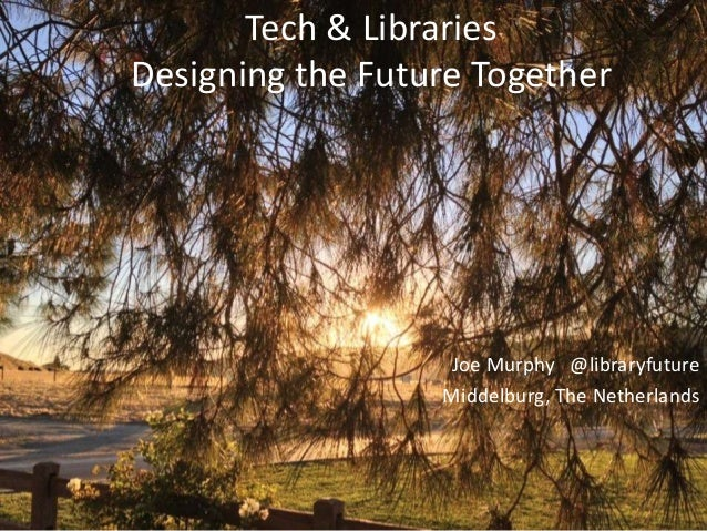 Tech & LibrariesDesigning the Future Together                   Joe Murphy @libraryfuture                  Middelburg, The...