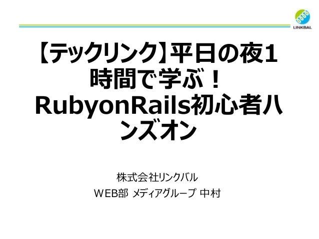 【テックリンク】平日の夜1 時間で学ぶ! RubyonRails初心者ハ ンズオン 株式会社リンクバル WEB部 メディアグループ 中村