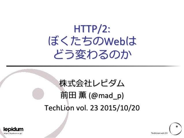 https://lepidum.co.jp/ HTTP/2: ぼくたちのWebは どう変わるのか 株式会社レピダム 前田 薫 (@mad_p) TechLion vol. 23 2015/10/20 TechLion vol.23
