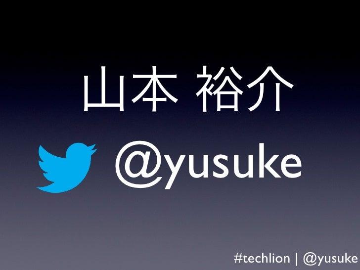 山本 裕介 @yusuke     #techlion | @yusuke