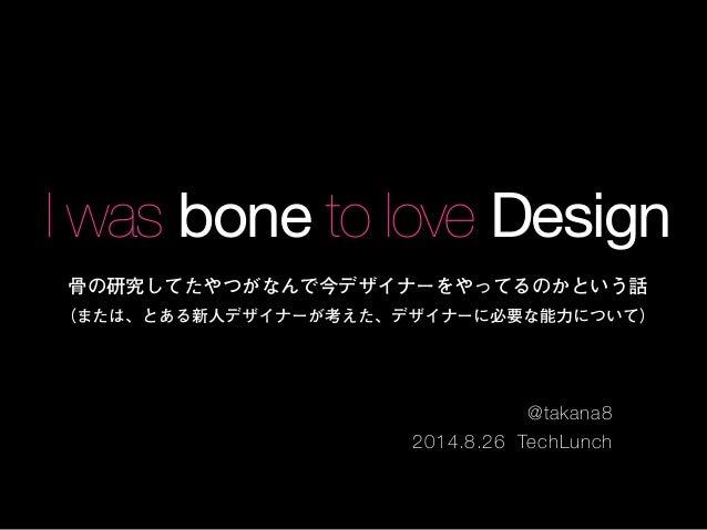 I was bone to love Design  骨の研究してたやつがなんで今デザイナーをやってるのかという話  (または、とある新人デザイナーが考えた、デザイナーに必要な能力について)  @takana8  2014.8.26 TechL...