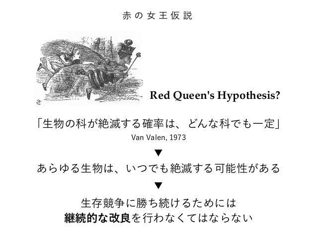 赤の女王仮説  Red Queen's Hypothesis?  「生物の科が絶滅する確率は、どんな科でも一定」  Van Valen, 1973  ▼  あらゆる生物は、いつでも絶滅する可能性がある  ▼  生存競争に勝ち続けるためには  継...