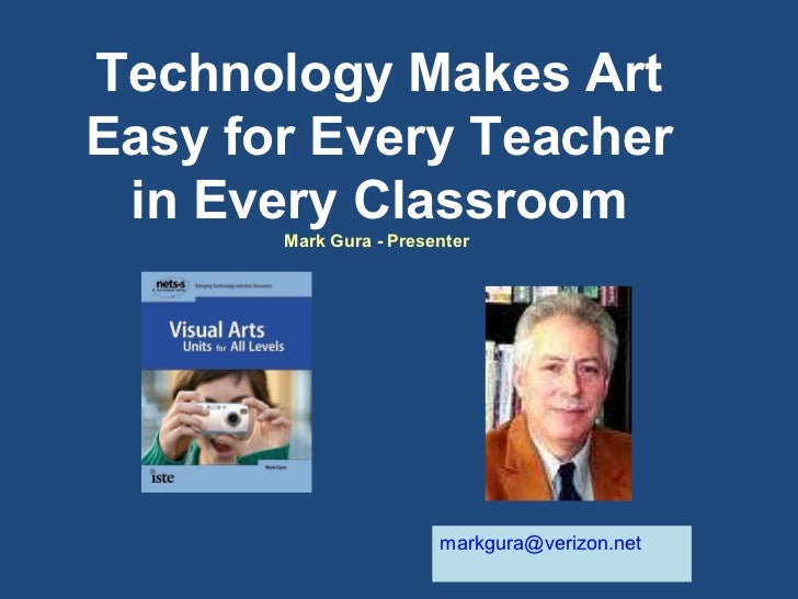 Technology Makes Art Easy for Every Teacher in Every Classroom Mark Gura - Presenter  [email_address]