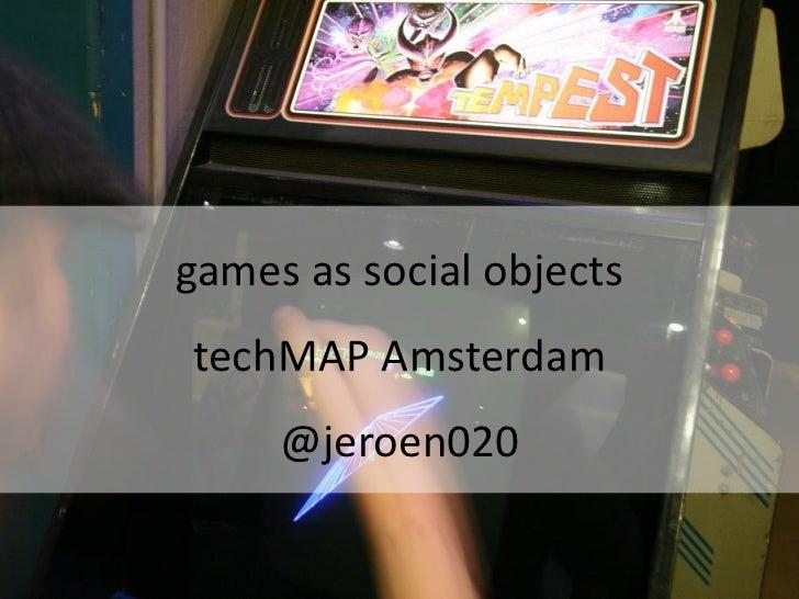games as social objectstechMAP Amsterdam     @jeroen020