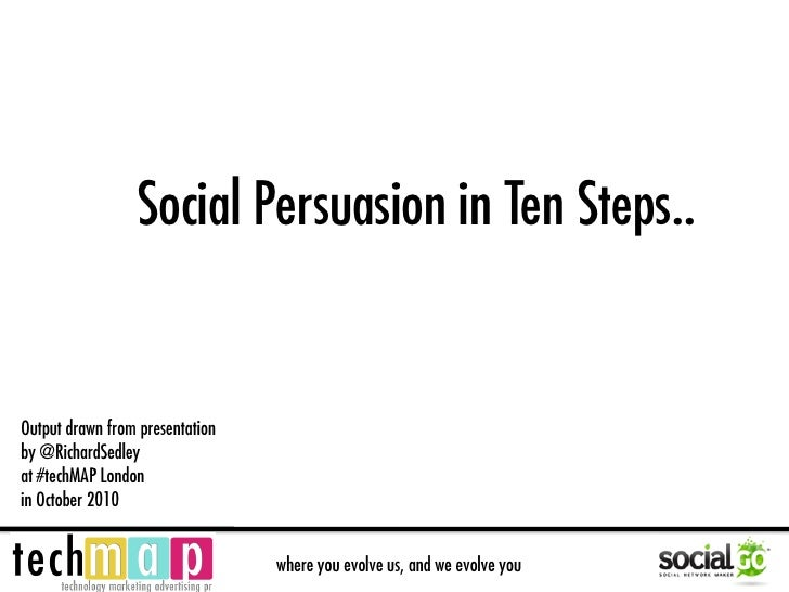 Social Persuasion in Ten Steps..   Output drawn from presentation by @RichardSedley at #techMAP London in October 2010    ...
