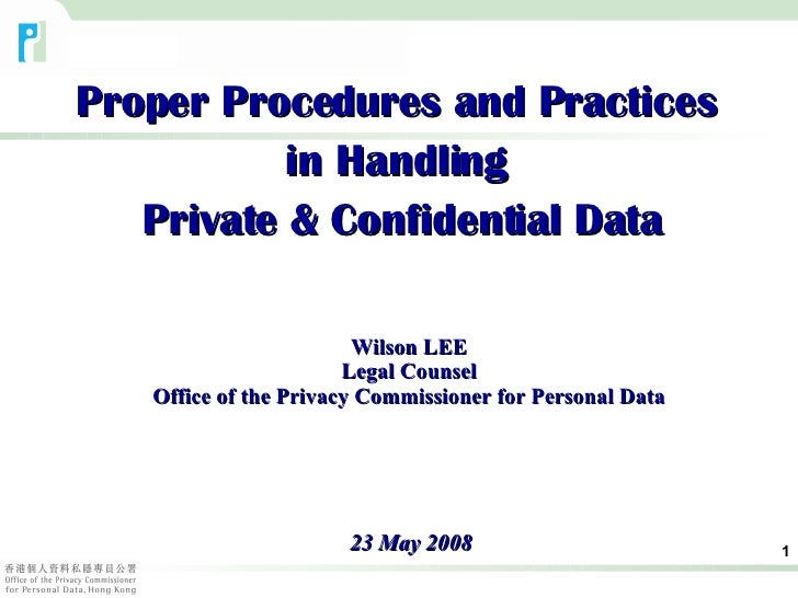 Proper Procedures and Practices  in Handling  Private & Confidential Data 23 May 2008 Wilson LEE Legal Counsel Office of t...