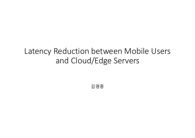 Latency Reduction between Mobile Users and Cloud/Edge Servers or My Journey into Serverless Computing 김명종