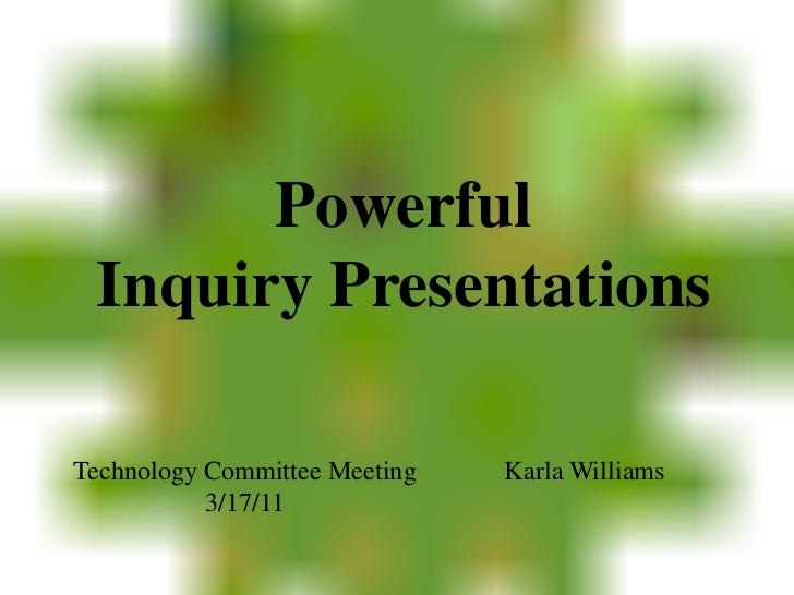 Powerful Inquiry Presentations<br />Karla Williams<br />Technology Committee Meeting<br />3/17/11<br />