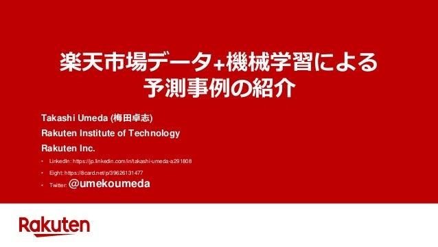 楽天市場データ+機械学習による 予測事例の紹介 Takashi Umeda (梅田卓志) Rakuten Institute of Technology Rakuten Inc. • LinkedIn: https://jp.linkedin....