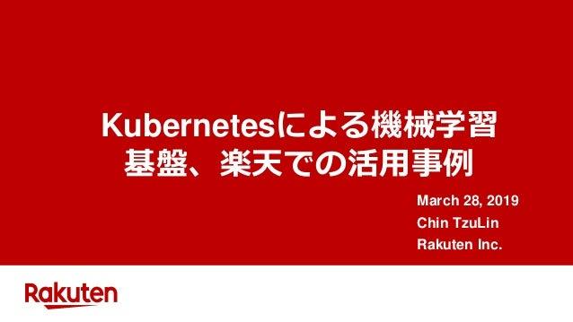 Kubernetesによる機械学習 基盤、楽天での活用事例 March 28, 2019 Chin TzuLin Rakuten Inc.