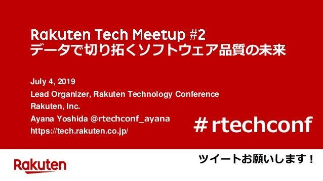 データで切り拓くソフトウェア品質の未来 July 4, 2019 Lead Organizer, Rakuten Technology Conference Rakuten, Inc. Ayana Yoshida @rtechconf_ayan...