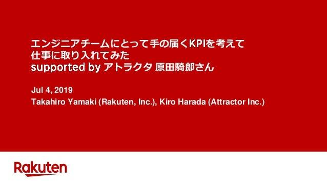 エンジニアチームにとって手の届く を考えて 仕事に取り入れてみた アトラクタ 原田騎郎さん Jul 4, 2019 Takahiro Yamaki (Rakuten, Inc.), Kiro Harada (Attractor Inc.)