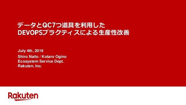 データと つ道具を利用した プラクティスによる生産性改善 July 4th, 2019 Shiro Naito / Kotaro Ogino Ecosystem Service Dept. Rakuten, Inc.