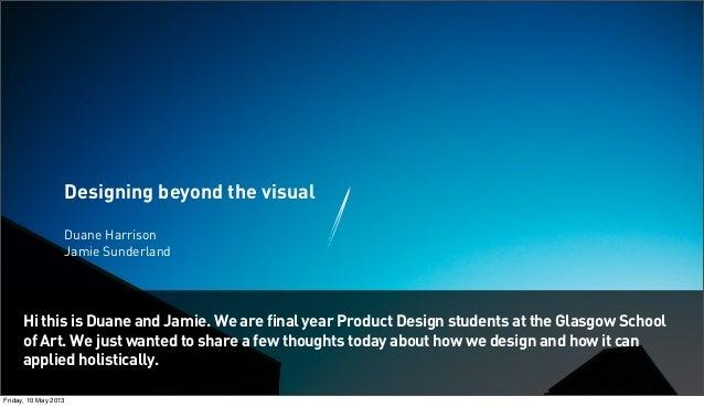 Designing beyond the visualDuane HarrisonJamie SunderlandHi this is Duane and Jamie. We are final year Product Design stud...