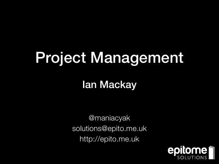 Project Management      Ian Mackay         @maniacyak    solutions@epito.me.uk      http://epito.me.uk
