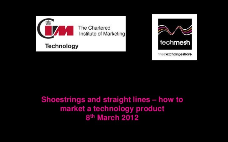 Shoestrings and straight lines – how to    market a technology product           8th March 2012