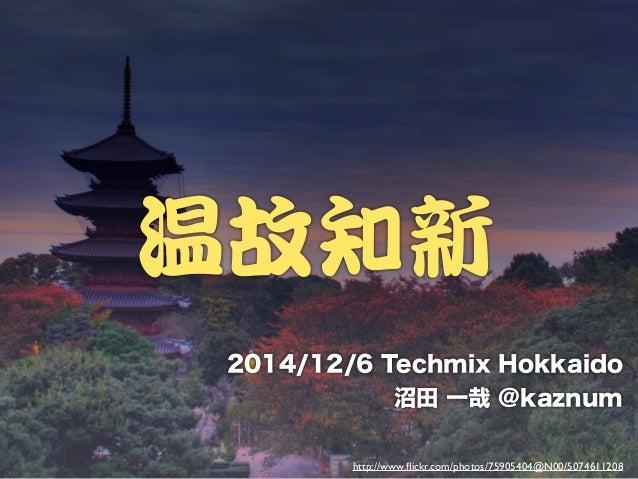 温故知新  2014/12/6 Techmix Hokkaido  沼田 一哉 @kaznum  http://www.flickr.com/photos/75905404@N00/5074611208