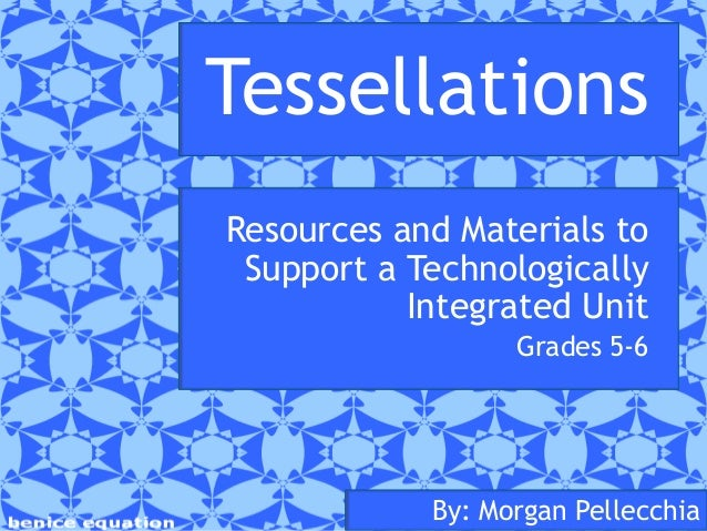 Tessellations Resources and Materials to Support a Technologically Integrated Unit Grades 5-6  By: Morgan Pellecchia