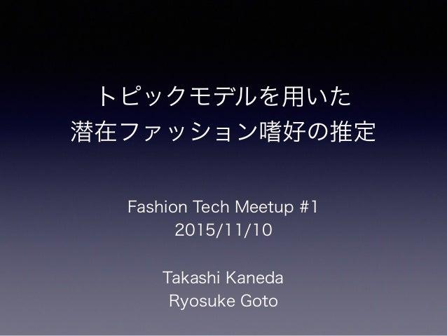 トピックモデルを用いた 潜在ファッション嗜好の推定 Fashion Tech Meetup #1 2015/11/10 Takashi Kaneda Ryosuke Goto