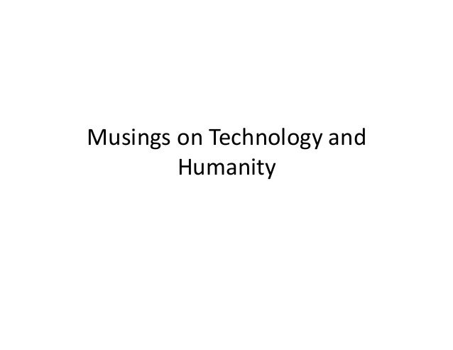 Musings  on  Technology  and   Humanity