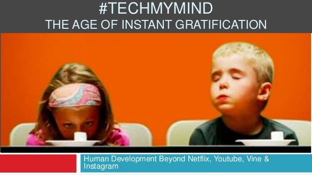 Human Development Beyond Netflix, Youtube, Vine & Instagram #TECHMYMIND THE AGE OF INSTANT GRATIFICATION