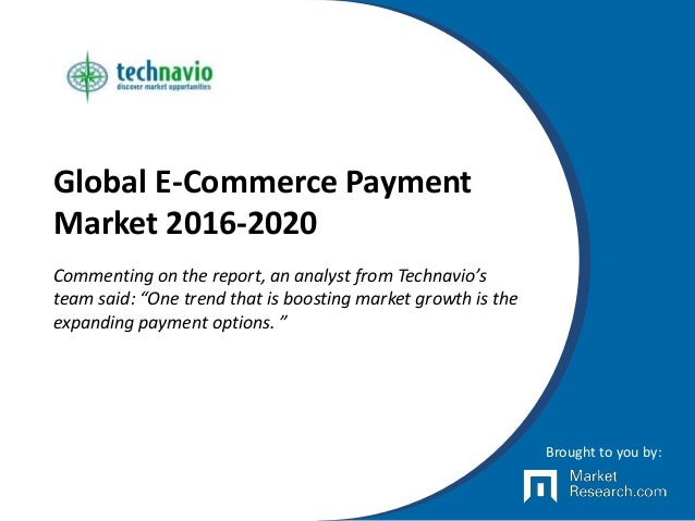 "Global E-Commerce Payment Market 2016-2020 Commenting on the report, an analyst from Technavio's team said: ""One trend tha..."