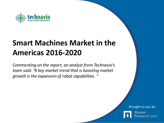 "Smart Machines Market in the Americas 2016-2020 Commenting on the report, an analyst from Technavio's team said: ""A key ma..."