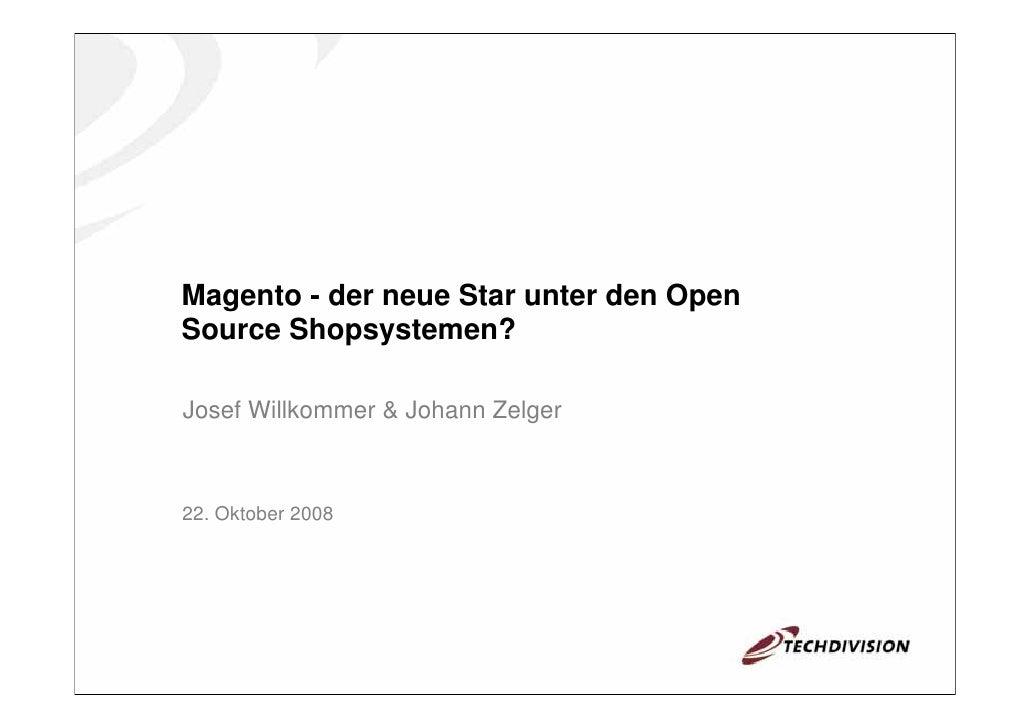 Magento - der neue Star unter den Open Source Shopsystemen?  Josef Willkommer & Johann Zelger    22. Oktober 2008