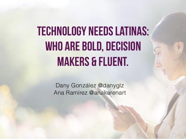 Technology needs latinas: who are bold, decision makers & fluent. Dany González @danyglz Ana Ramírez @anakarenart